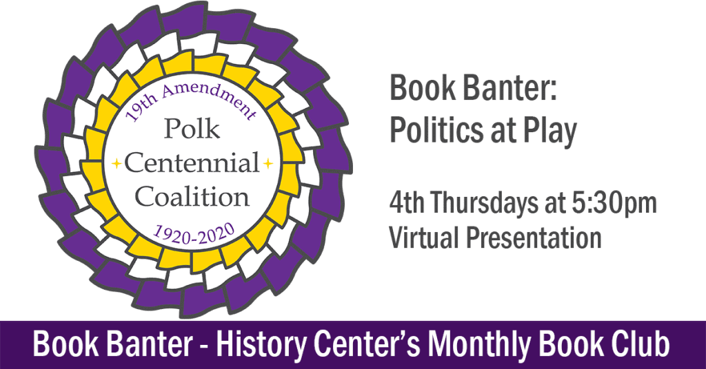 Polk's 19th Amendment Centennial Coalition Purple & Yellow Logo, Text: Book Banter, Politics at Play, 4th Thursdays, Virtual Presentation. Book Banter - History Center's Monthly Book Club