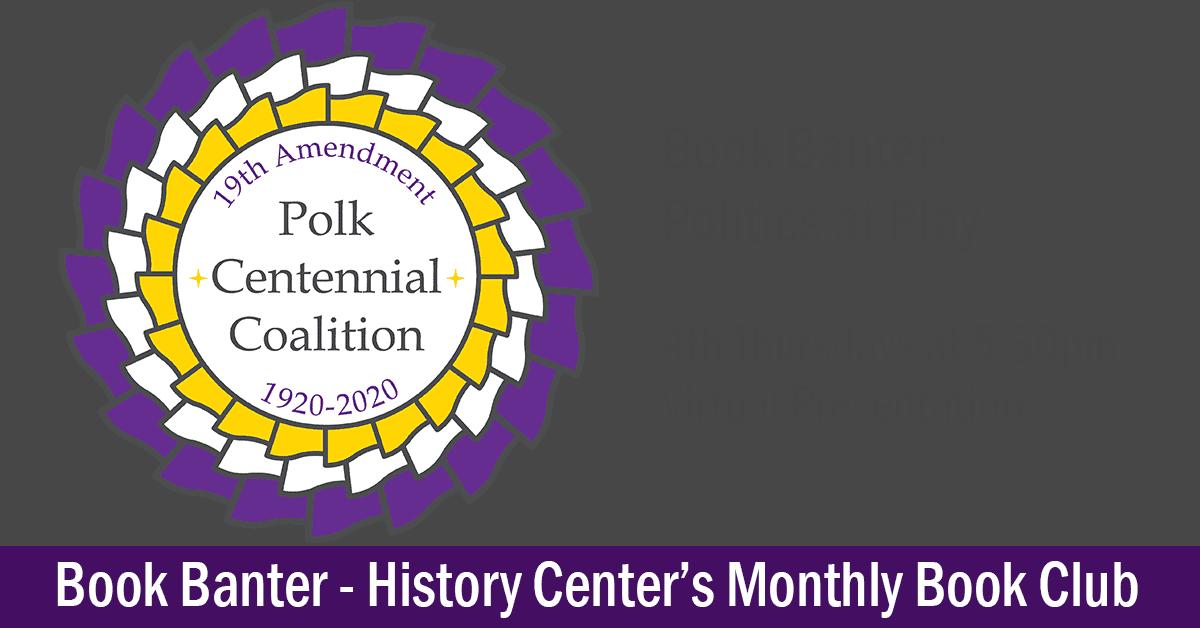 Polk's 19th Amendment Centennial Coalition Purple & Yellow Logo, Text: Book Banter, Politics at Play, 4th Thursdays, Virtual Presentation. Book Banter - History Center's Monthly Book Club