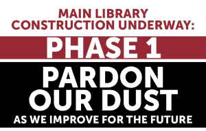 Main Library Construction Underway. Phase 1 Pardon our dust while we improve for the future